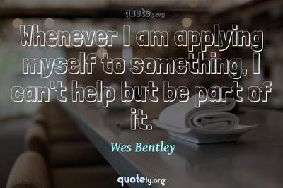Photo Quote of Whenever I am applying myself to something, I can't help but be part of it.