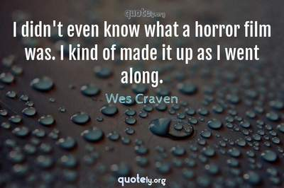 Photo Quote of I didn't even know what a horror film was. I kind of made it up as I went along.