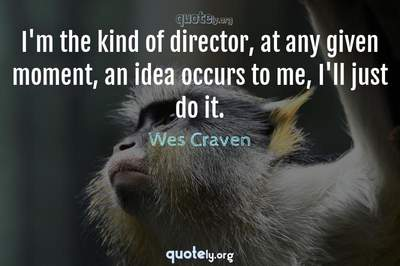 Photo Quote of I'm the kind of director, at any given moment, an idea occurs to me, I'll just do it.
