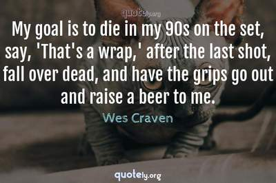 Photo Quote of My goal is to die in my 90s on the set, say, 'That's a wrap,' after the last shot, fall over dead, and have the grips go out and raise a beer to me.