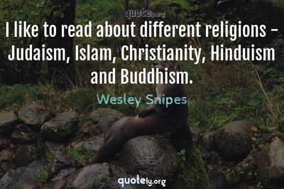 Photo Quote of I like to read about different religions - Judaism, Islam, Christianity, Hinduism and Buddhism.