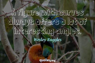 Photo Quote of A figure with curves always offers a lot of interesting angles.