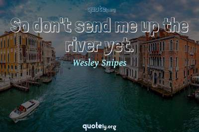 Photo Quote of So don't send me up the river yet.