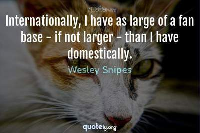 Photo Quote of Internationally, I have as large of a fan base - if not larger - than I have domestically.