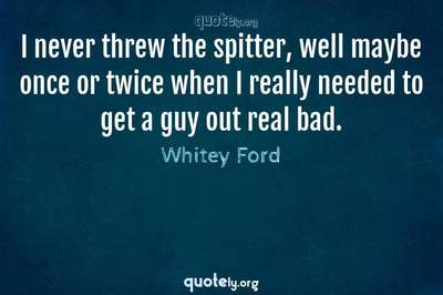 Photo Quote of I never threw the spitter, well maybe once or twice when I really needed to get a guy out real bad.