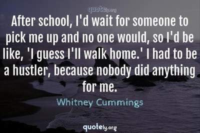 Photo Quote of After school, I'd wait for someone to pick me up and no one would, so I'd be like, 'I guess I'll walk home.' I had to be a hustler, because nobody did anything for me.
