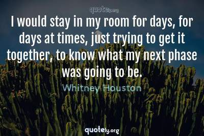 Photo Quote of I would stay in my room for days, for days at times, just trying to get it together, to know what my next phase was going to be.