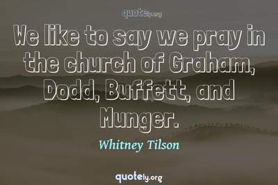Photo Quote of We like to say we pray in the church of Graham, Dodd, Buffett, and Munger.