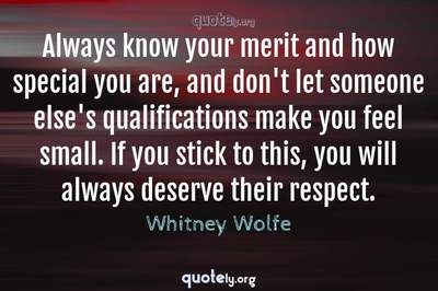 Photo Quote of Always know your merit and how special you are, and don't let someone else's qualifications make you feel small. If you stick to this, you will always deserve their respect.