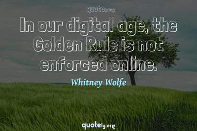 Photo Quote of In our digital age, the Golden Rule is not enforced online.