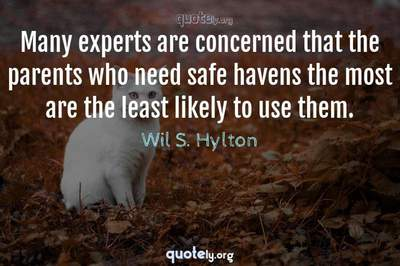 Photo Quote of Many experts are concerned that the parents who need safe havens the most are the least likely to use them.