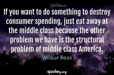 Photo Quote of If you want to do something to destroy consumer spending, just eat away at the middle class because the other problem we have is the structural problem of middle class America.
