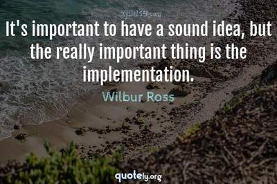 Photo Quote of It's important to have a sound idea, but the really important thing is the implementation.