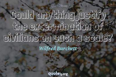 Photo Quote of Could anything justify the extermination of civilians on such a scale?