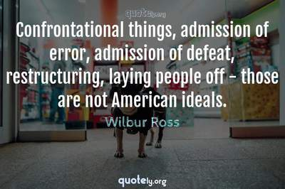 Photo Quote of Confrontational things, admission of error, admission of defeat, restructuring, laying people off - those are not American ideals.