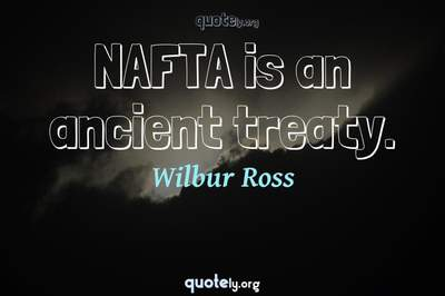 Photo Quote of NAFTA is an ancient treaty.