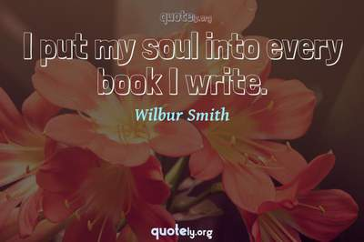 Photo Quote of I put my soul into every book I write.