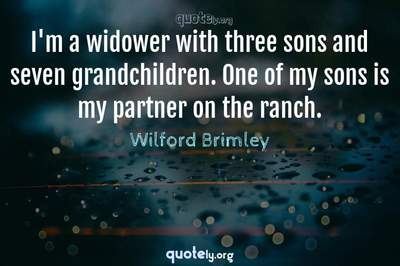 Photo Quote of I'm a widower with three sons and seven grandchildren. One of my sons is my partner on the ranch.