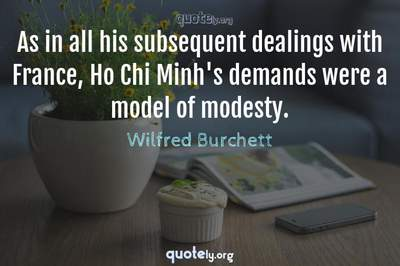 Photo Quote of As in all his subsequent dealings with France, Ho Chi Minh's demands were a model of modesty.