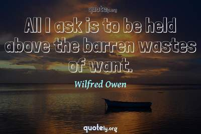 Photo Quote of All I ask is to be held above the barren wastes of want.