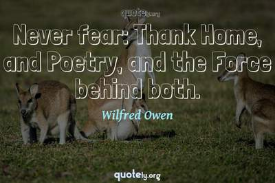 Photo Quote of Never fear: Thank Home, and Poetry, and the Force behind both.