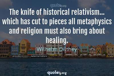 Photo Quote of The knife of historical relativism... which has cut to pieces all metaphysics and religion must also bring about healing.