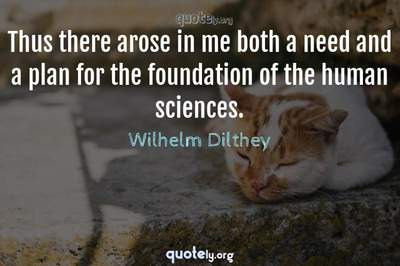 Photo Quote of Thus there arose in me both a need and a plan for the foundation of the human sciences.