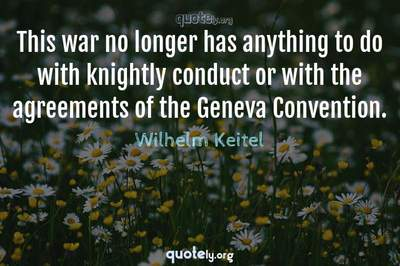 Photo Quote of This war no longer has anything to do with knightly conduct or with the agreements of the Geneva Convention.