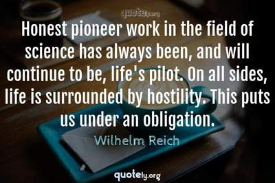 Photo Quote of Honest pioneer work in the field of science has always been, and will continue to be, life's pilot. On all sides, life is surrounded by hostility. This puts us under an obligation.