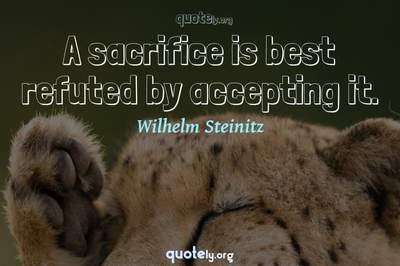 Photo Quote of A sacrifice is best refuted by accepting it.