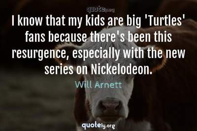 Photo Quote of I know that my kids are big 'Turtles' fans because there's been this resurgence, especially with the new series on Nickelodeon.