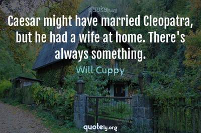Photo Quote of Caesar might have married Cleopatra, but he had a wife at home. There's always something.
