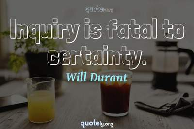 Photo Quote of Inquiry is fatal to certainty.