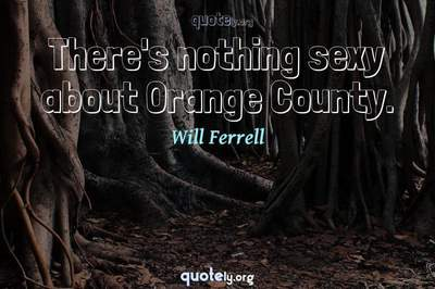Photo Quote of There's nothing sexy about Orange County.