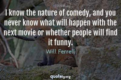 Photo Quote of I know the nature of comedy, and you never know what will happen with the next movie or whether people will find it funny.