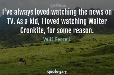 Photo Quote of I've always loved watching the news on TV. As a kid, I loved watching Walter Cronkite, for some reason.
