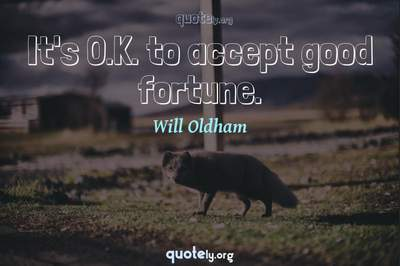 Photo Quote of It's O.K. to accept good fortune.