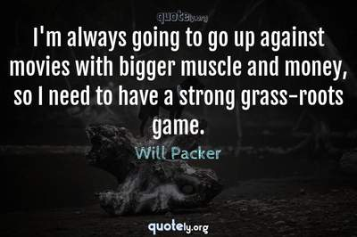 Photo Quote of I'm always going to go up against movies with bigger muscle and money, so I need to have a strong grass-roots game.