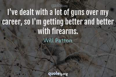 Photo Quote of I've dealt with a lot of guns over my career, so I'm getting better and better with firearms.