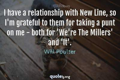 Photo Quote of I have a relationship with New Line, so I'm grateful to them for taking a punt on me - both for 'We're The Millers' and 'It'.