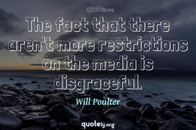 Photo Quote of The fact that there aren't more restrictions on the media is disgraceful.