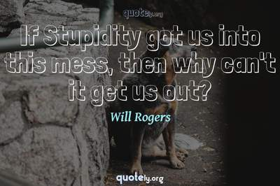 Photo Quote of If Stupidity got us into this mess, then why can't it get us out?