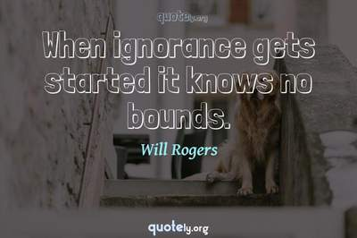 Photo Quote of When ignorance gets started it knows no bounds.
