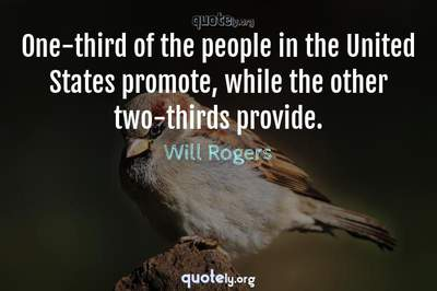 Photo Quote of One-third of the people in the United States promote, while the other two-thirds provide.