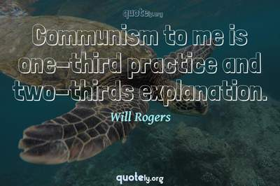 Photo Quote of Communism to me is one-third practice and two-thirds explanation.