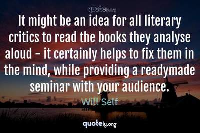 Photo Quote of It might be an idea for all literary critics to read the books they analyse aloud - it certainly helps to fix them in the mind, while providing a readymade seminar with your audience.