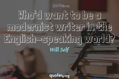 Photo Quote of Who'd want to be a modernist writer in the English-speaking world?