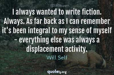Photo Quote of I always wanted to write fiction. Always. As far back as I can remember it's been integral to my sense of myself - everything else was always a displacement activity.