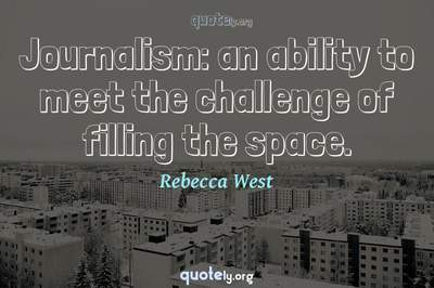 Photo Quote of Journalism: an ability to meet the challenge of filling the space.