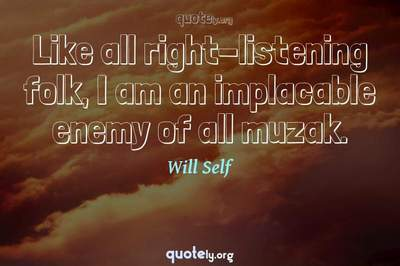 Photo Quote of Like all right-listening folk, I am an implacable enemy of all muzak.